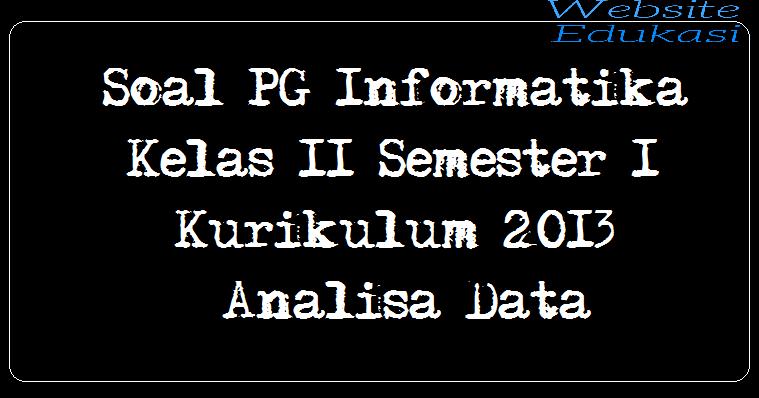 Soal PG Informatika Kelas 11 Semester 1 Kurikulum 2013 - Analisa Data
