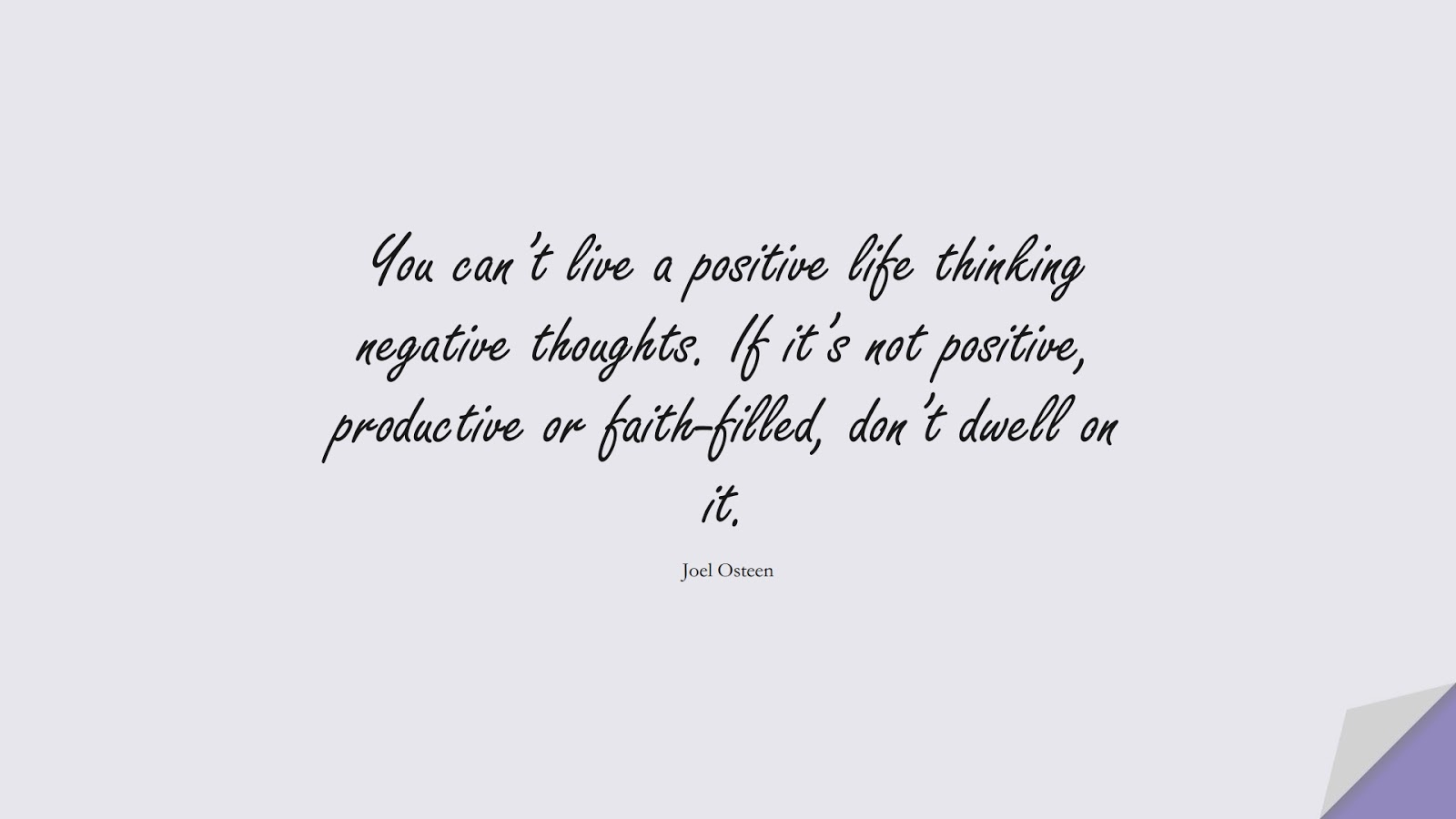 You can't live a positive life thinking negative thoughts. If it's not positive, productive or faith-filled, don't dwell on it. (Joel Osteen);  #PositiveQuotes