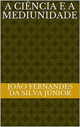 A CIÊNCIA E A MEDIUNIDADE - João Fernandes da Silva Júnior