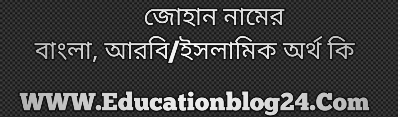 Zohan name meaning in Bengali, জোহান নামের অর্থ কি, জোহান নামের বাংলা অর্থ কি, জোহান নামের ইসলামিক অর্থ কি, জোহান কি ইসলামিক /আরবি নাম