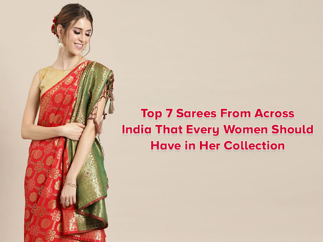 Top 7 Sarees From Across India That Every Women Should Have in Her Collection