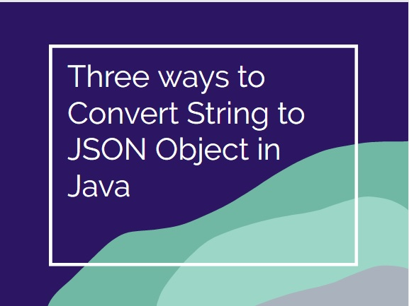 Three ways to Convert String to JSON Object in Java