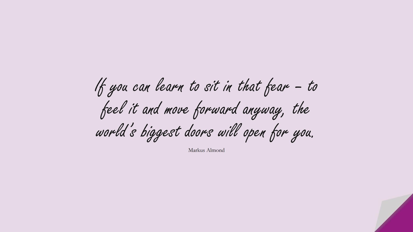 If you can learn to sit in that fear – to feel it and move forward anyway, the world's biggest doors will open for you. (Markus Almond);  #FearQuotes
