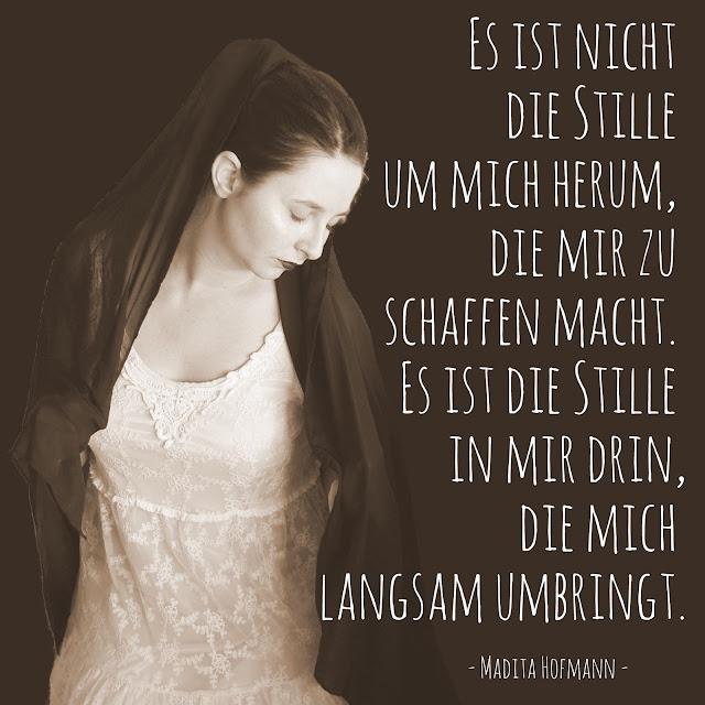 Es ist nicht die Stille um mich herum, die mir zu schaffen macht. Es ist die Stille in mir drin, die mich langsam umbringt. - Madita Hofmann