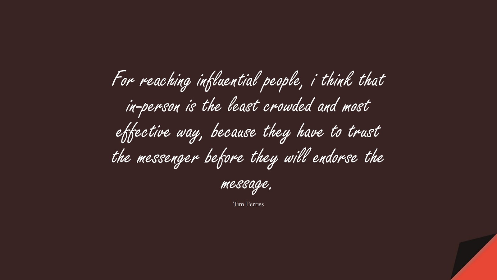 For reaching influential people, i think that in-person is the least crowded and most effective way, because they have to trust the messenger before they will endorse the message. (Tim Ferriss);  #TimFerrissQuotes