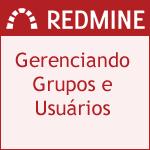 Gerenciando Grupos e usuários no redmine