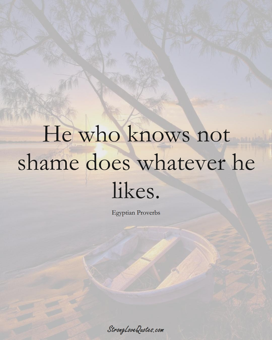He who knows not shame does whatever he likes. (Egyptian Sayings);  #MiddleEasternSayings
