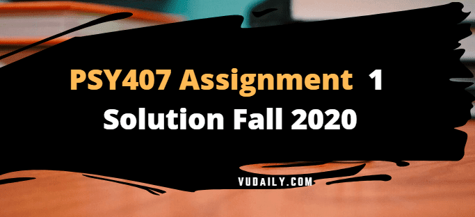 PSY407 Assignment No.1 Solution Fall 2020