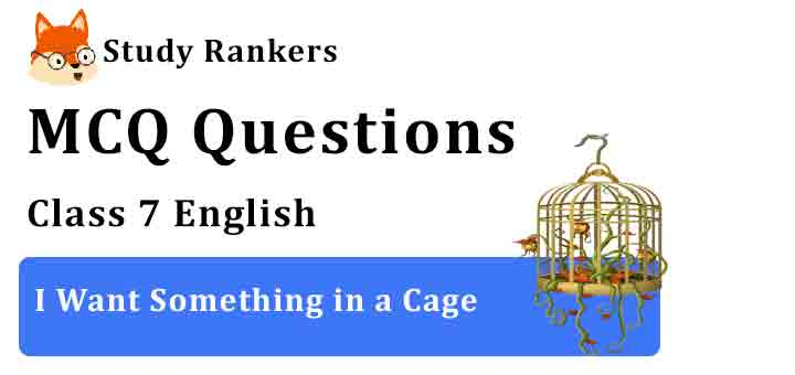 MCQ Questions for Class 7 English Chapter 6 I Want Something in a Cage An Alien Hand
