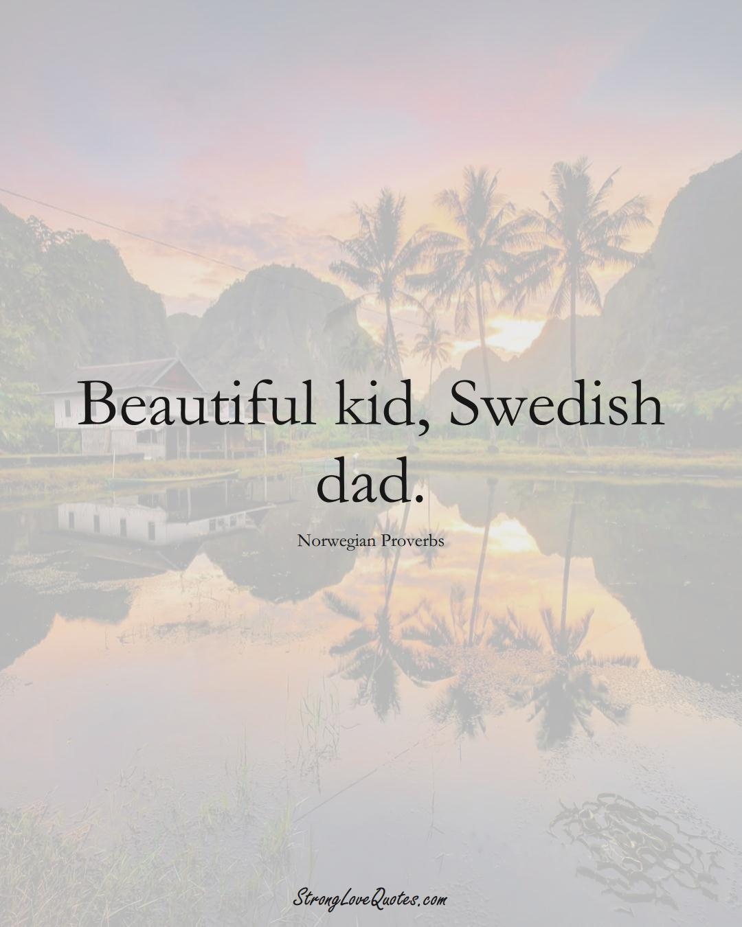 Beautiful kid, Swedish dad. (Norwegian Sayings);  #EuropeanSayings