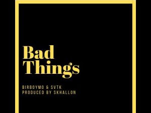 DOWNLOAD MP3: Birrboy MO X SVTK – Bad Things (Prod By. Skhallon)