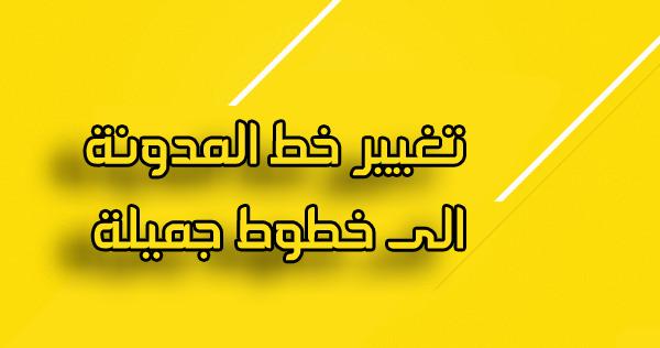كيفية تغيير خط المدونه والتبديل بين الخطوط Change of Blogger Fonts