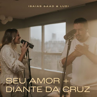 Baixar Música Gospel Seu Amor / Diante da Cruz - Isaías Saad feat. Ludi Mp3