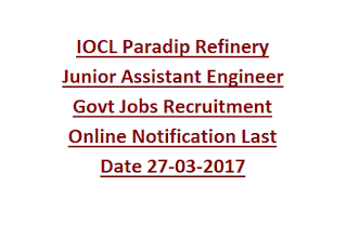 IOCL Paradip Refinery Junior Assistant Engineer Govt Jobs Recruitment Online Notification Last Date 27-03-2017