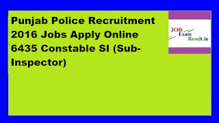 Punjab Police Recruitment 2016 Jobs Apply Online 6435 Constable SI (Sub-Inspector)
