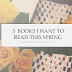 5 Books I Want To Read This Spring