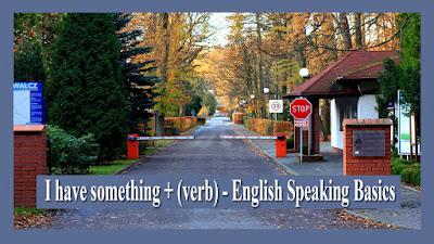 I have something + (verb) - English Speaking Basics.jpg