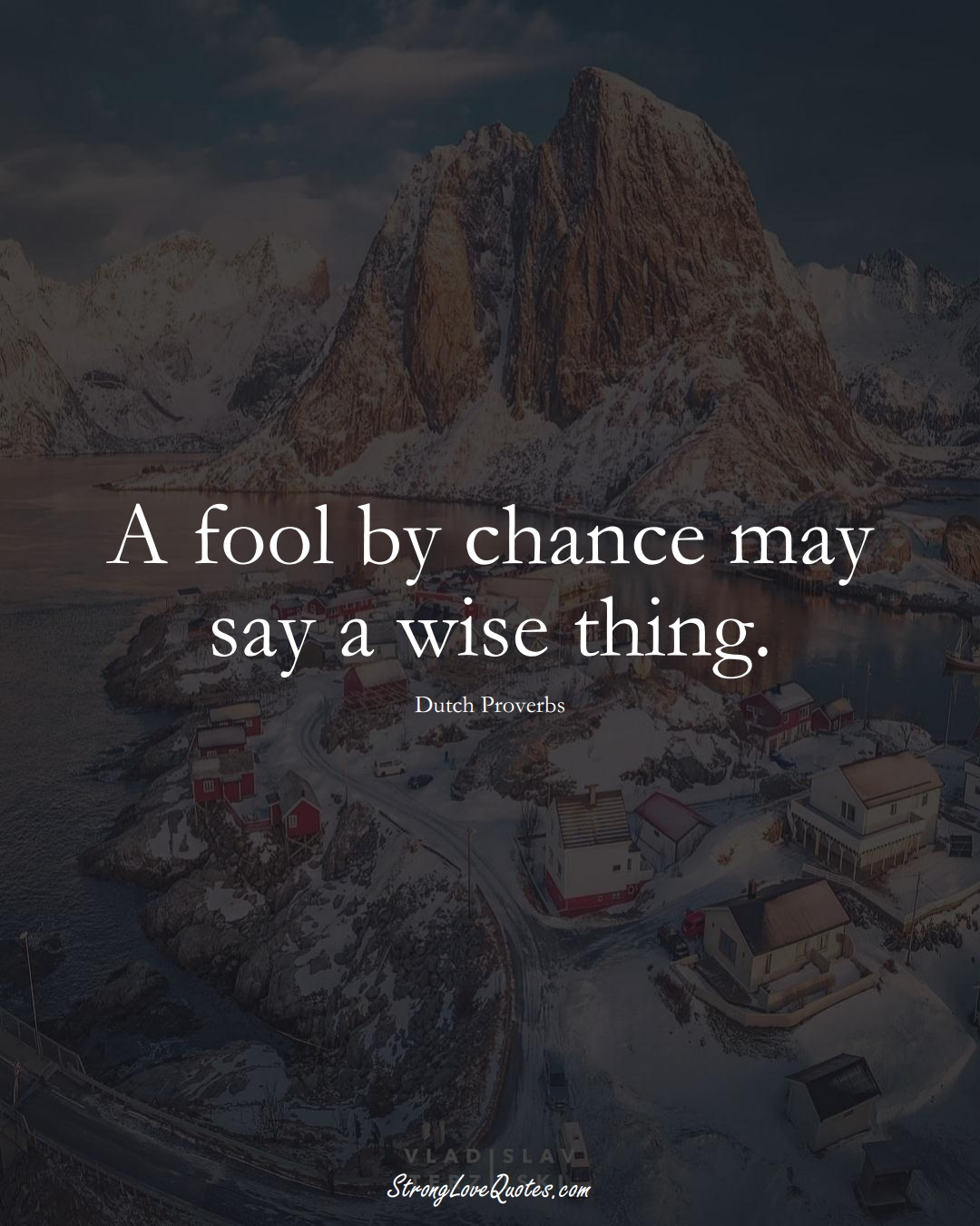 A fool by chance may say a wise thing. (Dutch Sayings);  #EuropeanSayings
