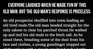 """An old prospector shuffled into town leading an old tired mule:    The old man headed straight for the only saloon to clear his parched throat.    He walked up and tied his old mule to the hitch rail. As he stood there, brushing some of the dust from his face and clothes, a young gunslinger stepped out of the saloon with a gun in one hand and a bottle of whiskey in the other.    The young gunslinger looked at the old man and laughed, saying. """"Hey old man, have you ever danced?""""     The old man looked up at the gunslinger and said. """"No, I never did dance... never really wanted to.""""     A crowd had gathered as the gunslinger grinned and said. """"Well, you old fool, you're gonna dance now."""" And started shooting at the old man's feet.    The old prospector, not wanting to get a toe blown off, started hopping around like a flea on a hot skillet. Everybody was laughing, fit to be tied.    When his last bullet had been fired, the young gunslinger, still laughing, holstered his gun and turned around to go back into the saloon.    The old man turned to his pack mule, pulled out a double-barreled shotgun, and cocked both hammers. The loud clicks carried clearly through the desert air.    The crowd stopped laughing immediately.   The young gunslinger heard the sounds too and he turned around very slowly.     The silence was almost deafening.     The crowd watched as the young gunman stared at the old timer and the large gaping holes of those twin barrels, which never wavered in the old man's hands, as he quietly said. """"Son, have you ever licked a mule's ass?""""     The gunslinger swallowed hard and said.  """"No, sir..... but... I've always wanted to!""""    There are lessons here:  -Never be arrogant.    -Don't waste ammunition.    -Whiskey makes you think you're smarter than you are.    -Always, always make sure you know who has the power.    -Don't mess with old men, they didn't get old by being stupid......    I just love a story with a happy ending, don't you? 😂"""