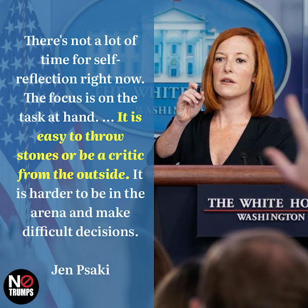 There's not a lot of time for self-reflection right now. The focus is on the task at hand. ... It is easy to throw stones or be a critic from the outside. It is harder to be in the arena and make difficult decisions. — White House press secretary Jen Psaki