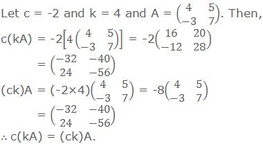 Let c = -2 and k = 4 and A = (■(4&5@-3&7)). Then, c(kA) = -2[4(■(4&5@-3&7)) ] = -2(■(16&20@-12&28))           = (■(-32&-40@24&-56)) (ck)A = (-2×4)(■(4&5@-3&7)) = -8(■(4&5@-3&7))           = (■(-32&-40@24&-56)) ∴ c(kA) = (ck)A.