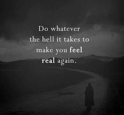 Do whatever the hell it takes to make you feel real again