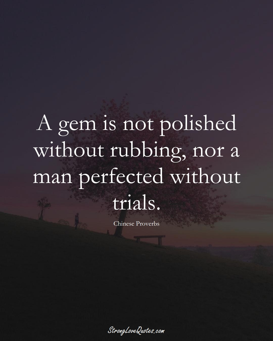 A gem is not polished without rubbing, nor a man perfected without trials. (Chinese Sayings);  #AsianSayings