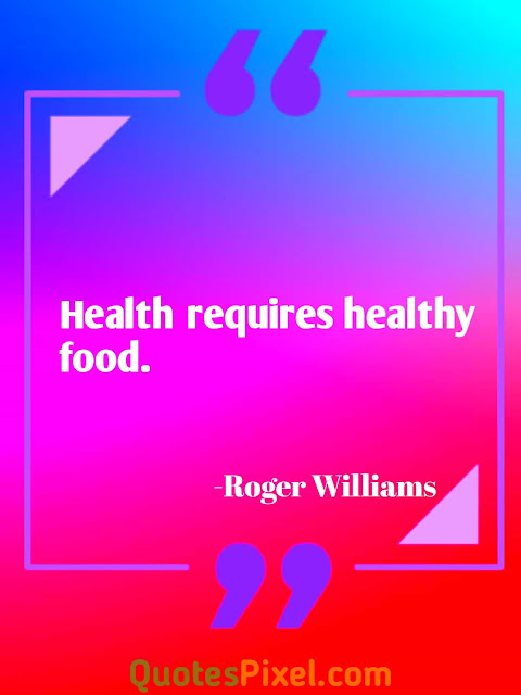 Health requires healthy food.-Roger Williams