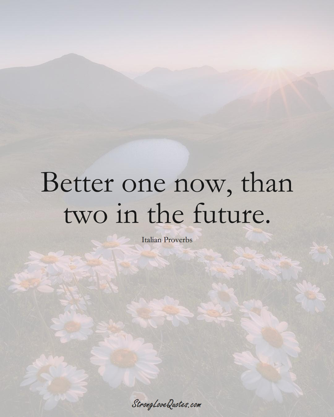 Better one now, than two in the future. (Italian Sayings);  #EuropeanSayings