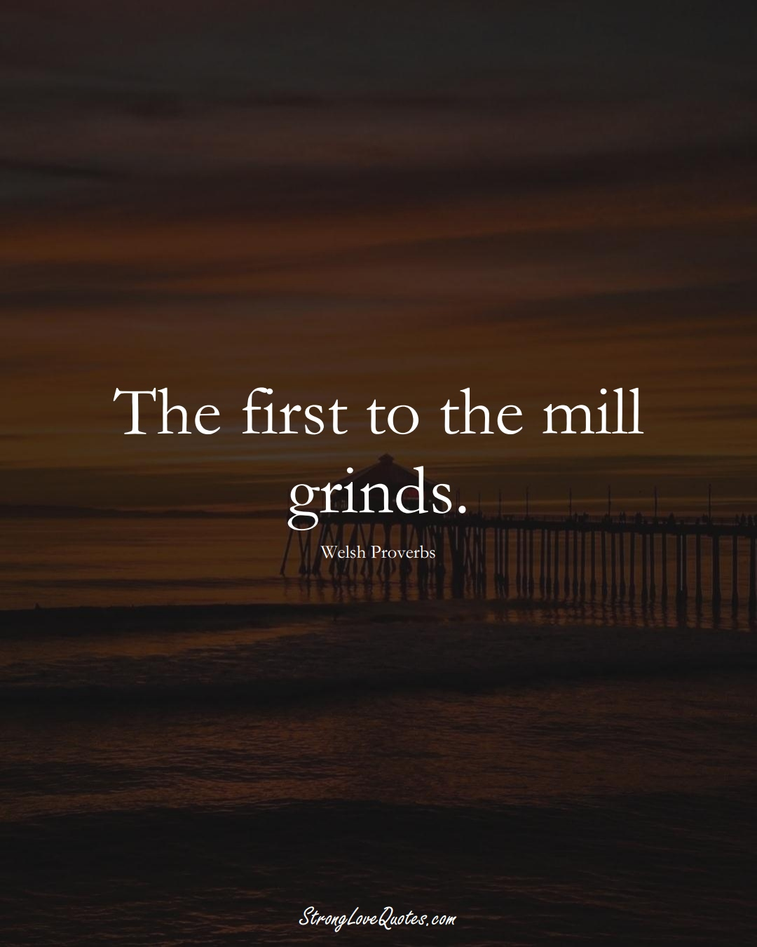 The first to the mill grinds. (Welsh Sayings);  #EuropeanSayings