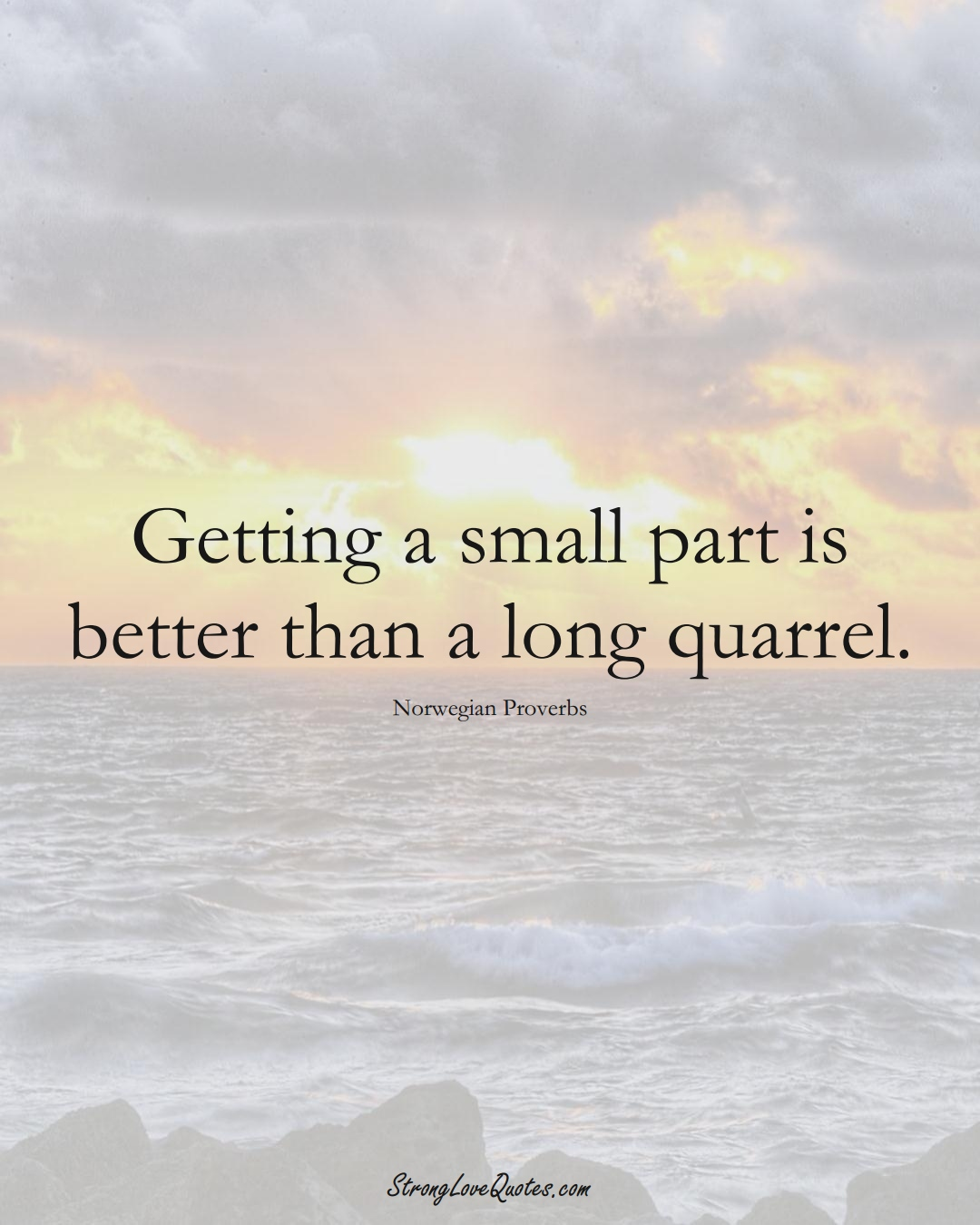 Getting a small part is better than a long quarrel. (Norwegian Sayings);  #EuropeanSayings