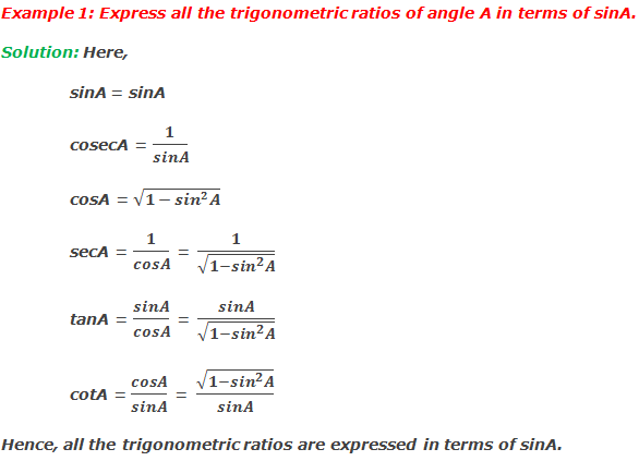 Example 1: Express all the trigonometric ratios of angle A in terms of sinA. Solution: Here, 	sinA = sinA 	cosecA = 1/sinA cosA = √(1-〖sin〗^2 A) secA = 1/cosA = 1/√(1-〖sin〗^2 A) tanA = sinA/cosA = sinA/√(1-〖sin〗^2 A) cotA = cosA/sinA = √(1-〖sin〗^2 A)/sinA Hence, all the trigonometric ratios are expressed in terms of sinA.