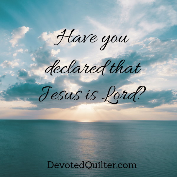 Have you declared that Jesus is Lord? | DevotedQuilter.com