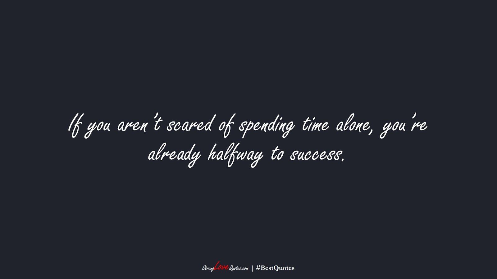 If you aren't scared of spending time alone, you're already halfway to success.FALSE