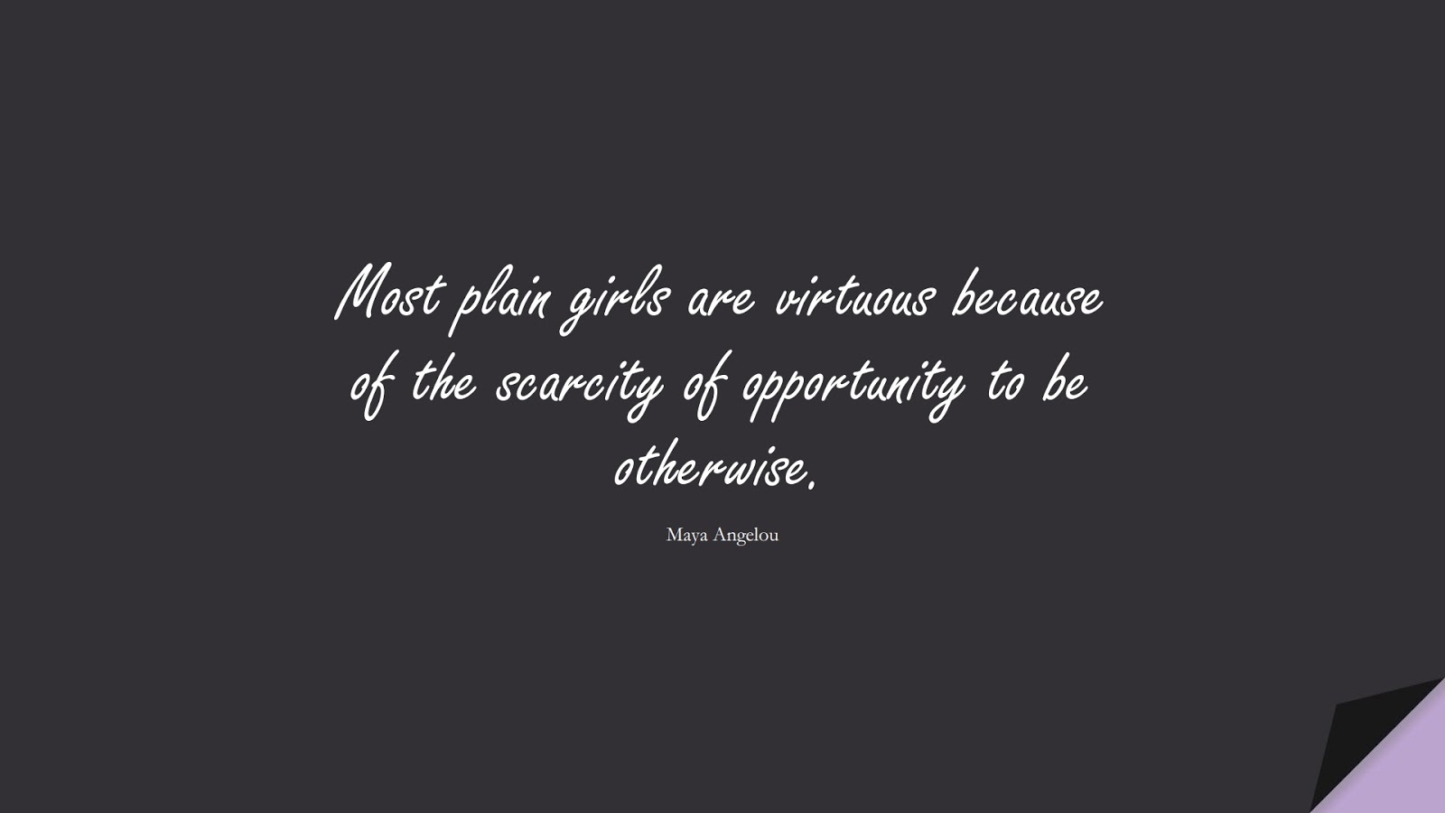 Most plain girls are virtuous because of the scarcity of opportunity to be otherwise. (Maya Angelou);  #MayaAngelouQuotes