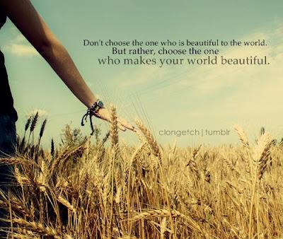 Đừng chọn người đẹp đối với cả thế giới mà hãy chọn người có thể làm thế giới của bạn tươi đẹp hơn