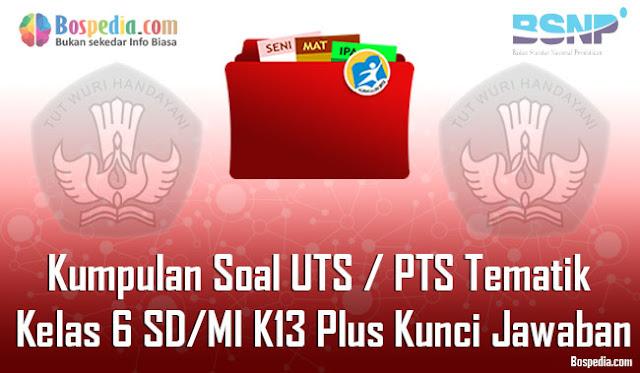 Kumpulan Soal UTS / PTS Tematik Kelas 6 SD/MI K13 Plus Kunci Jawaban Terbaru