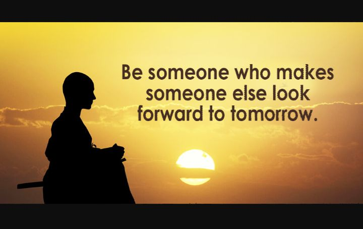 Quotes: Be someone who makes someone else look forward to tomorrow
