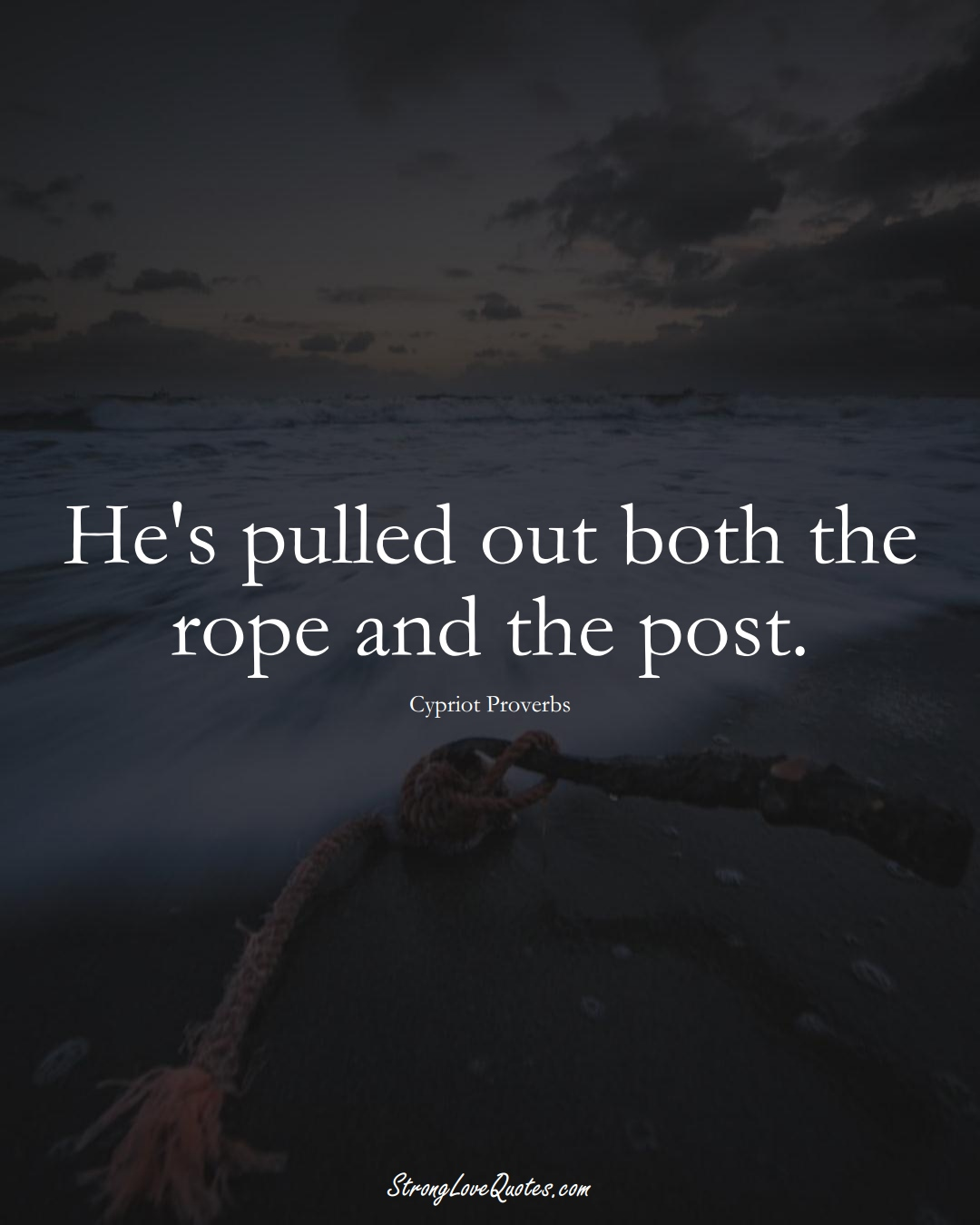 He's pulled out both the rope and the post. (Cypriot Sayings);  #MiddleEasternSayings