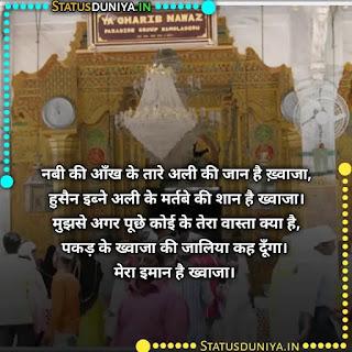 Khwaja Garib Nawaz Sher Shayari Hindi, नबी की आँख के तारे अली की जान है ख़्वाजा, हुसैन इब्ने अली के मर्तबे की शान है ख्वाजा। मुझसे अगर पूछे कोई के तेरा वास्ता क्या है, पकड़ के ख्वाजा की जालिया कह दूँगा। मेरा इमान है ख्वाजा।