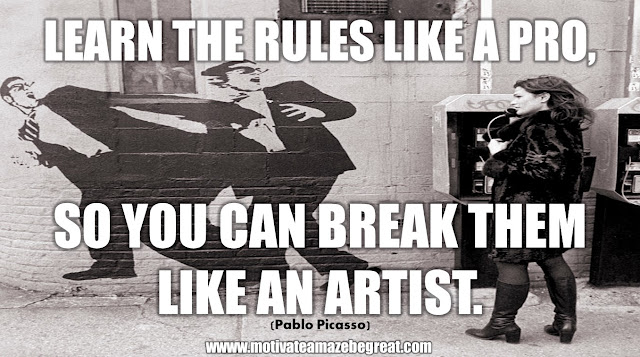 "The Meaning Behind 31 Motivational Quotes: ""Learn the rules like a pro, so you can break them like an artist."" - Pablo Picasso"