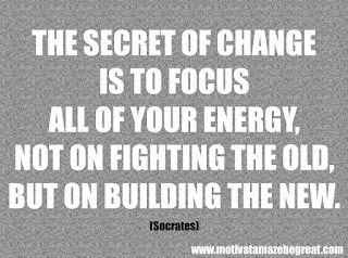 "Featured in our 46 Powerful Quotes For Entrepreneurs To Get Motivated: ""The secret of change is to focus all of your energy, not on fighting the old, but on building the new."" –Socrates"