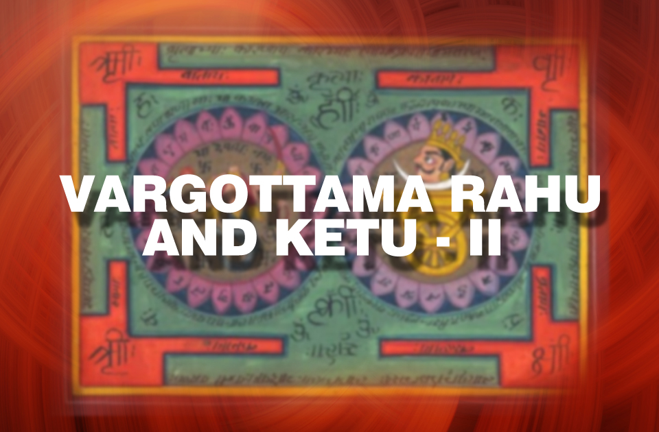Vargottama Rahu and Ketu - II