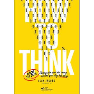 How To Think - Cách Tư Duy: Hướng Dẫn Sinh Tồn Trong Một Thế Giới Đầy Bất Đồng ebook PDF EPUB AWZ3 PRC MOBI