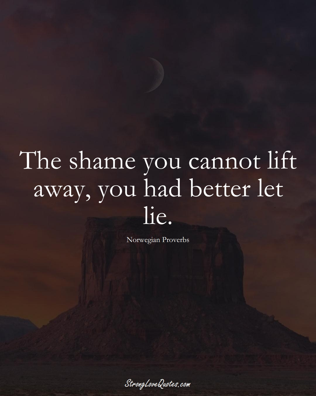 The shame you cannot lift away, you had better let lie. (Norwegian Sayings);  #EuropeanSayings