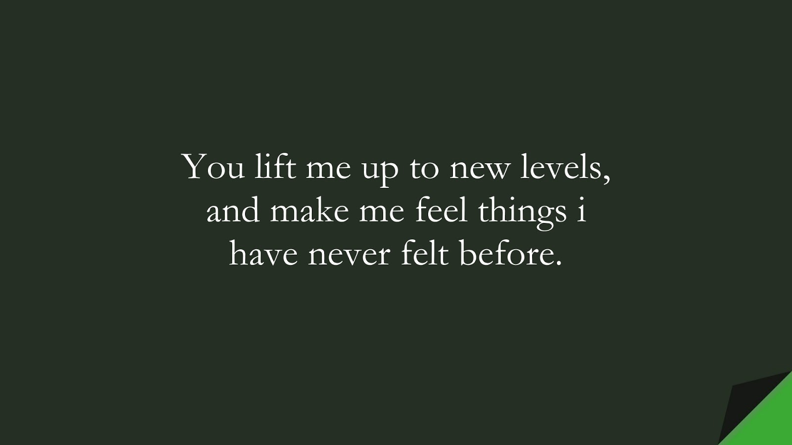 You lift me up to new levels, and make me feel things i have never felt before.FALSE