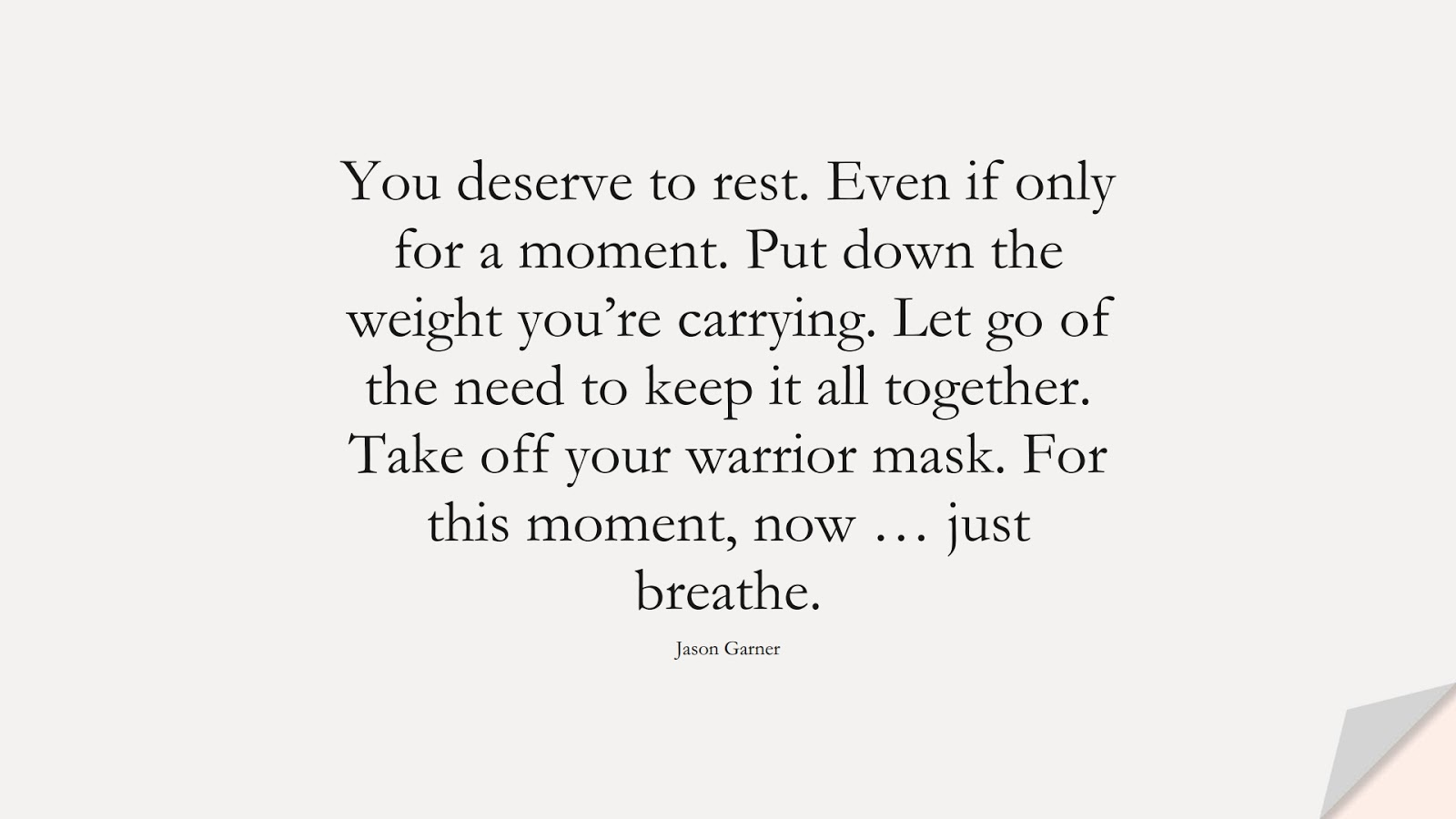 You deserve to rest. Even if only for a moment. Put down the weight you're carrying. Let go of the need to keep it all together. Take off your warrior mask. For this moment, now … just breathe. (Jason Garner);  #DepressionQuotes