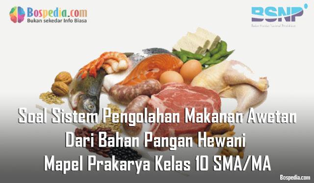 Soal Sistem Pengolahan Makanan Awetan Dari Bahan Pangan Hewani Mapel Prakarya Kelas 10 SMA/MA