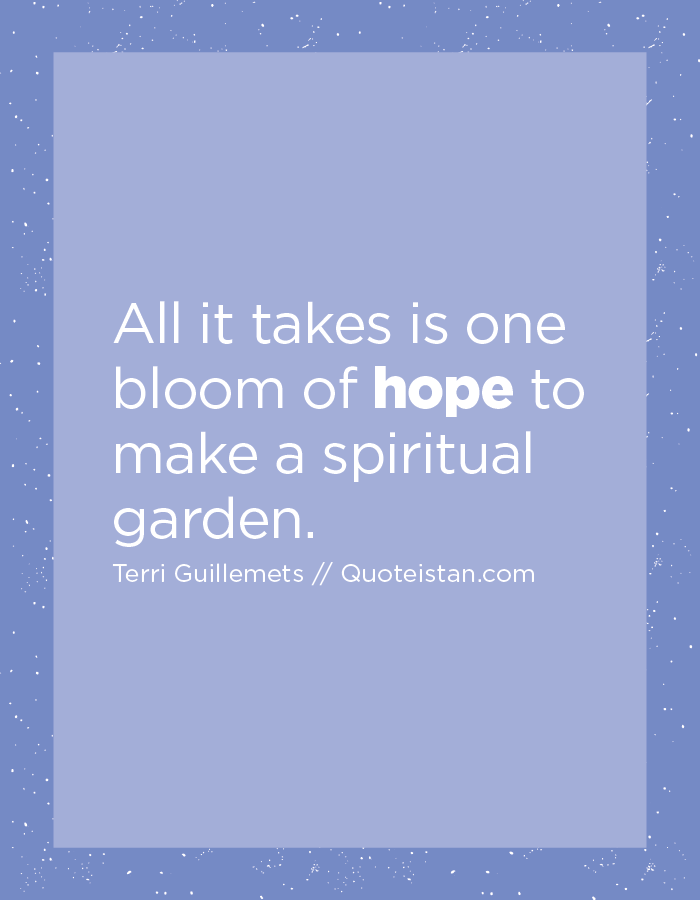All it takes is one bloom of hope to make a spiritual garden.