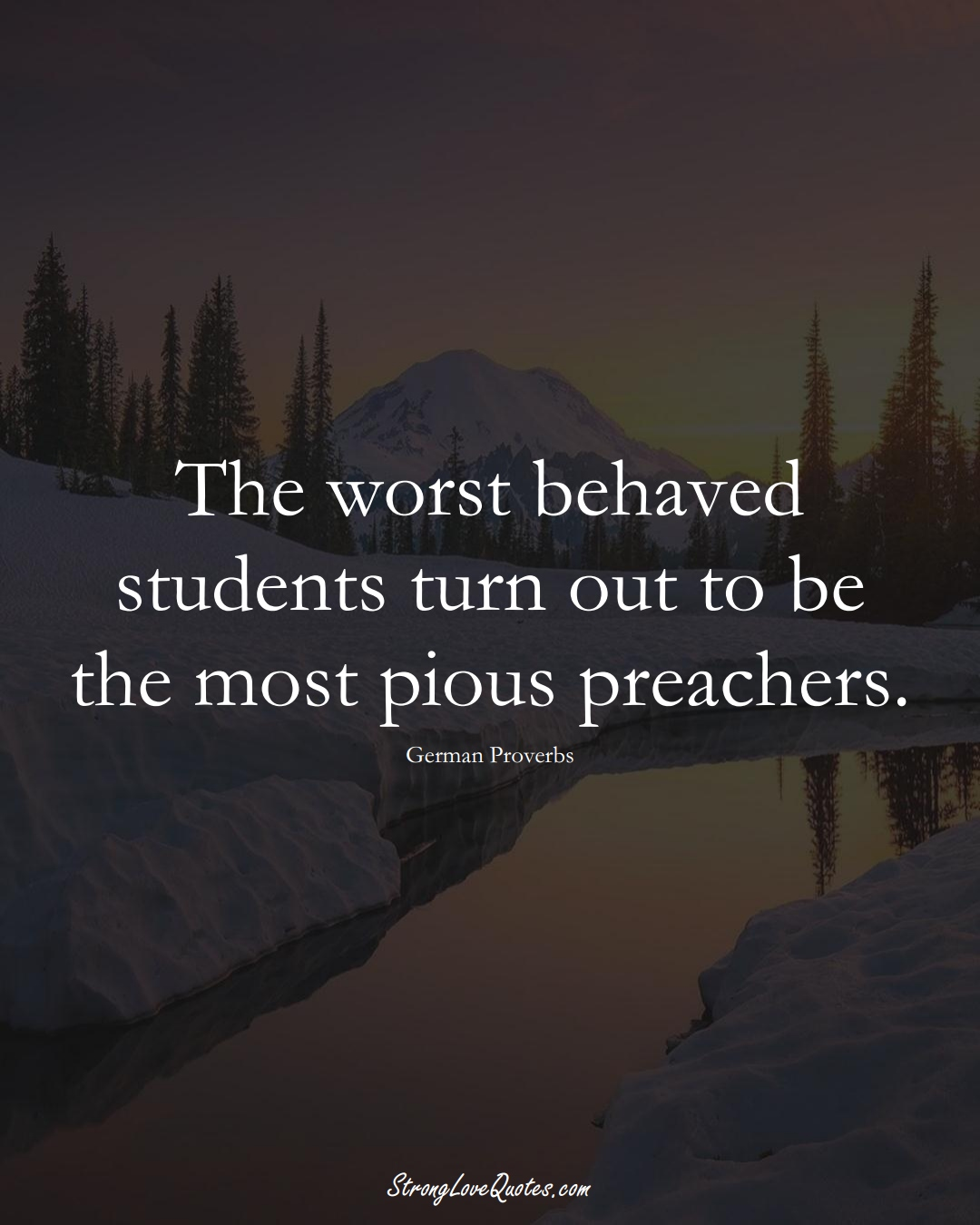 The worst behaved students turn out to be the most pious preachers. (German Sayings);  #EuropeanSayings